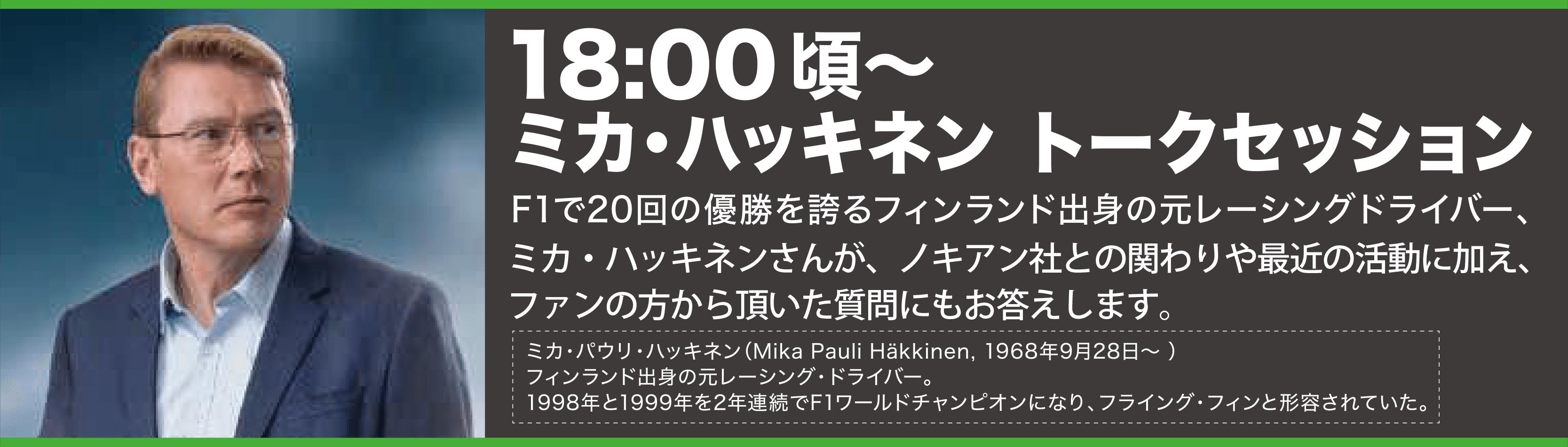 18:00頃~ミカ・ハッキネン トークセッション。F1で20回の優勝を誇るフィンランド出身の元レーシングドライバー、ミカ・ハッキネンさんが、ノキアン社との関わりや最近の活動に加え、ファンの方から頂いた質問にもお答えします。
